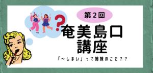 【方言】第2回奄美島口(しまぐち)講座「〜しまい」って姉妹のこと?