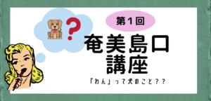 【方言】第一回奄美島口(しまぐち)講座「わん」って犬のこと?