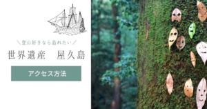 登山好きなら訪れたい【世界遺産 屋久島】へのアクセス(鹿児島県)