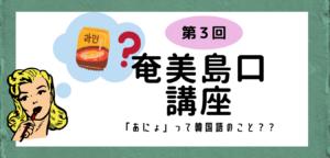 【方言】第3回奄美島口(しまぐち)講座「あにょ」って韓国語のこと??
